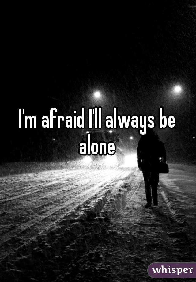 I'm afraid I'll always be  alone
