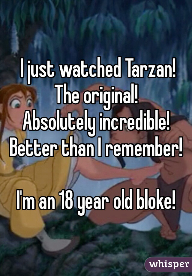 I just watched Tarzan!  The original!  Absolutely incredible! Better than I remember!  I'm an 18 year old bloke!