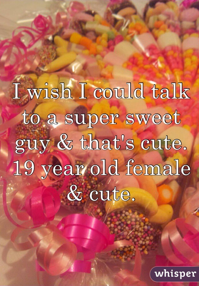 I wish I could talk to a super sweet guy & that's cute. 19 year old female & cute.