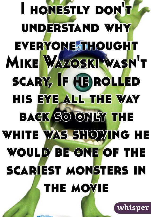 I honestly don't understand why everyone thought Mike Wazoski wasn't scary, If he rolled his eye all the way back so only the white was showing he would be one of the scariest monsters in the movie