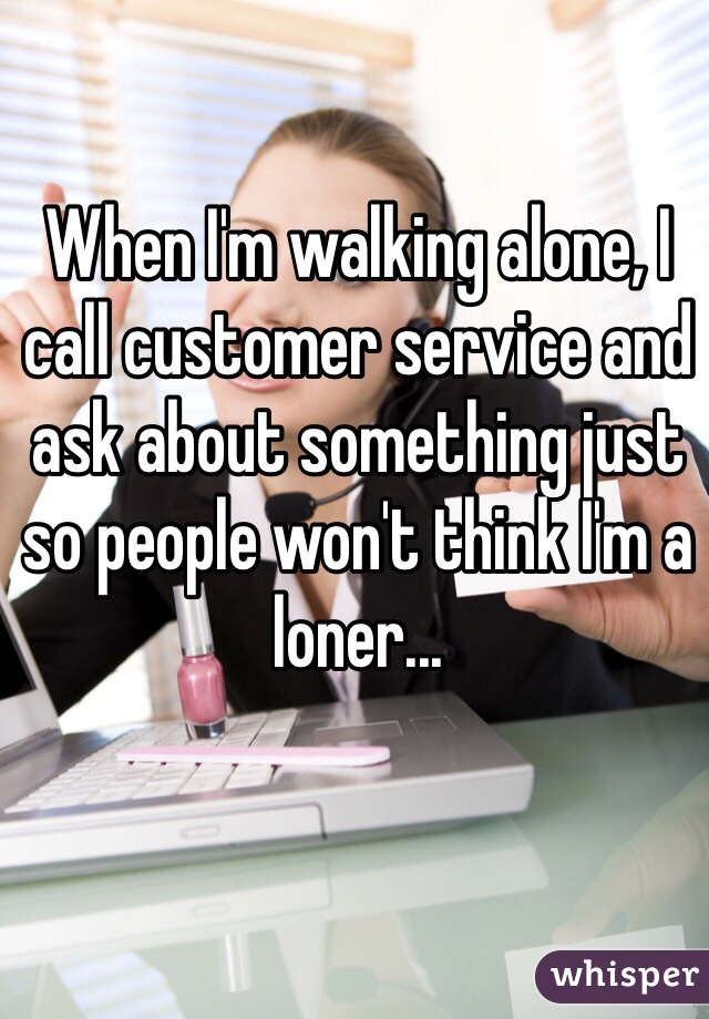 When I'm walking alone, I call customer service and ask about something just so people won't think I'm a loner...