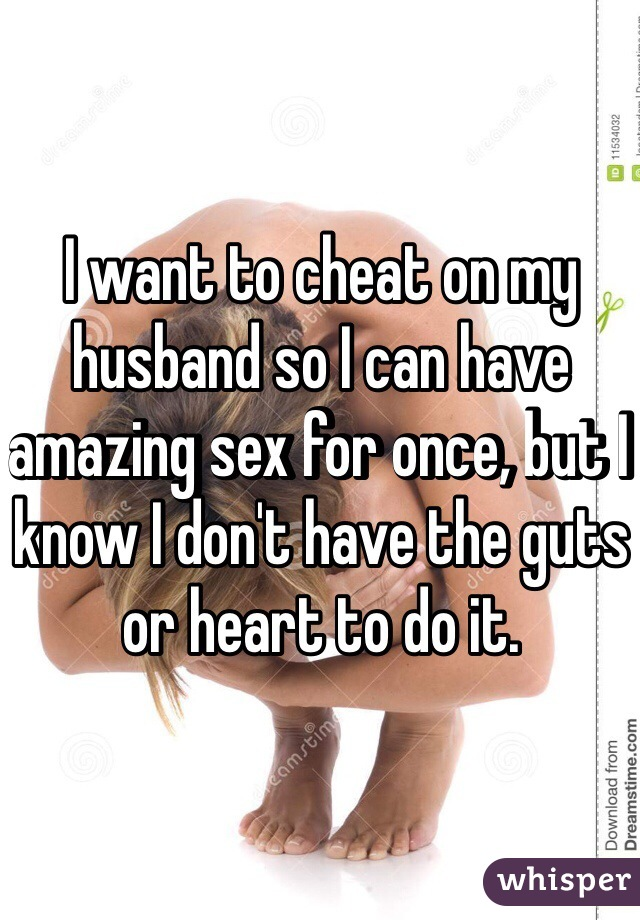I want to cheat on my husband so I can have amazing sex for once, but I know I don't have the guts or heart to do it.