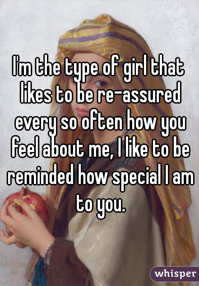 I'm the type of girl that likes to be re-assured every so often how you feel about me, I like to be reminded how special I am to you.