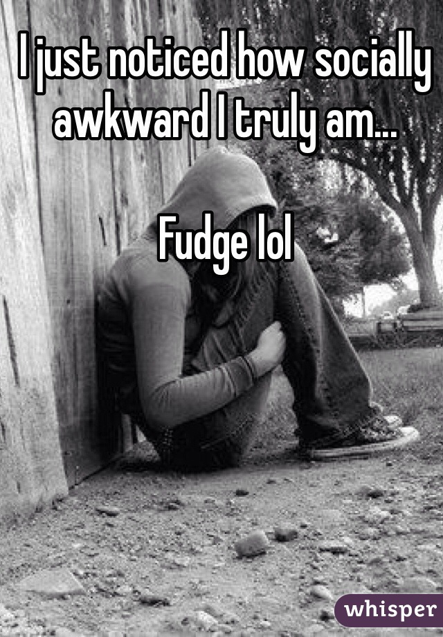 I just noticed how socially awkward I truly am...   Fudge lol