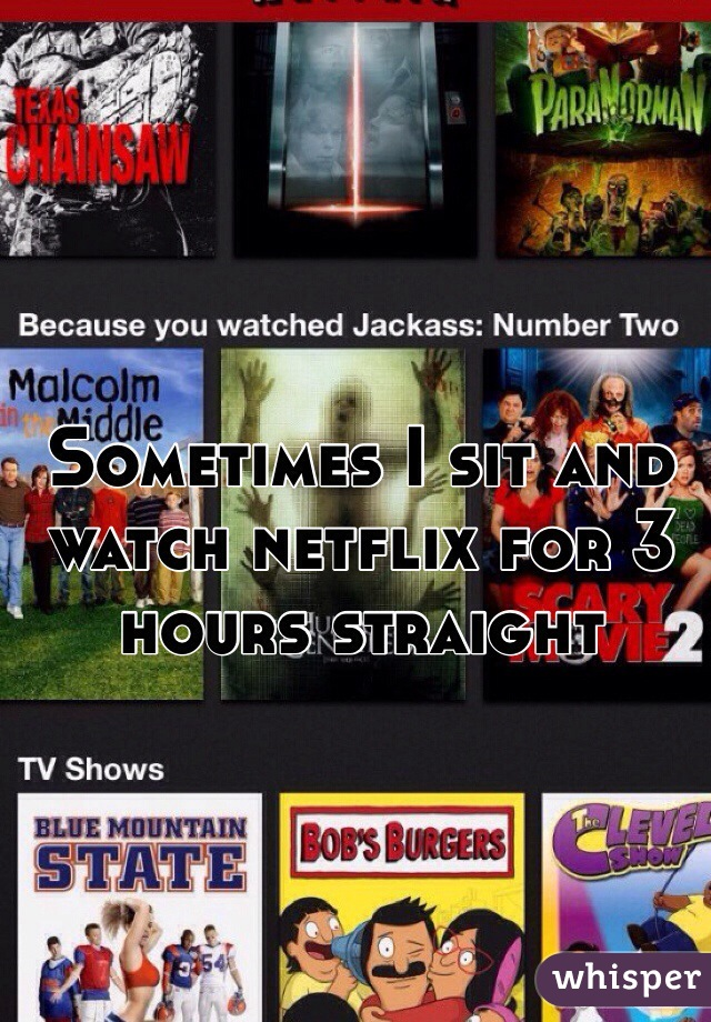 Sometimes I sit and watch netflix for 3 hours straight
