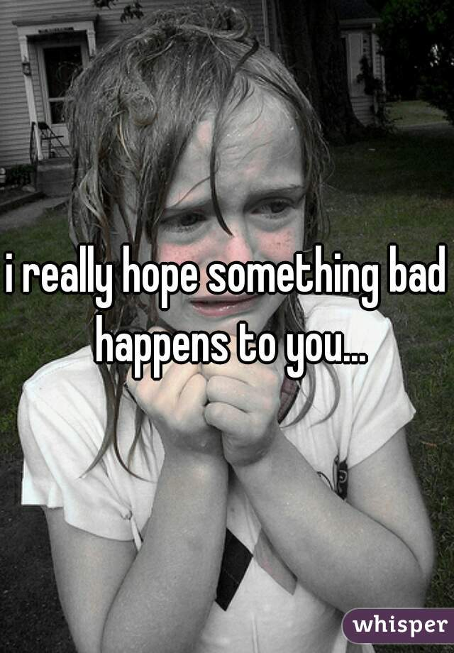 i really hope something bad happens to you...