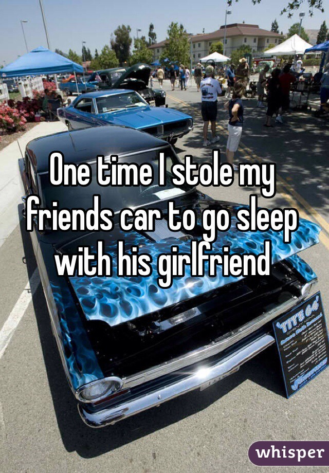 One time I stole my friends car to go sleep with his girlfriend