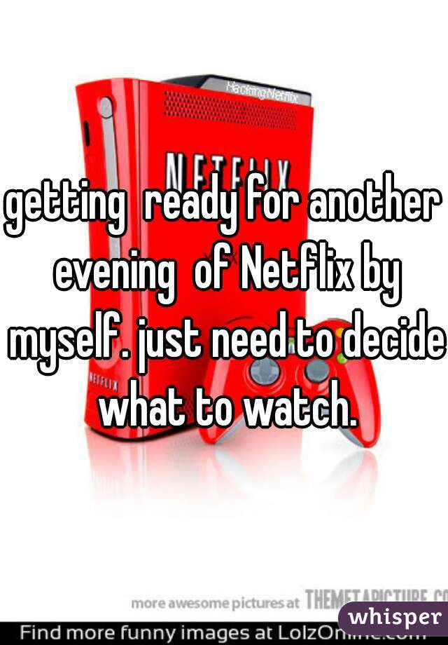 getting  ready for another evening  of Netflix by myself. just need to decide what to watch.
