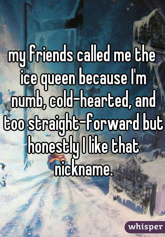 my friends called me the ice queen because I'm numb, cold-hearted, and too straight-forward but honestly I like that nickname.