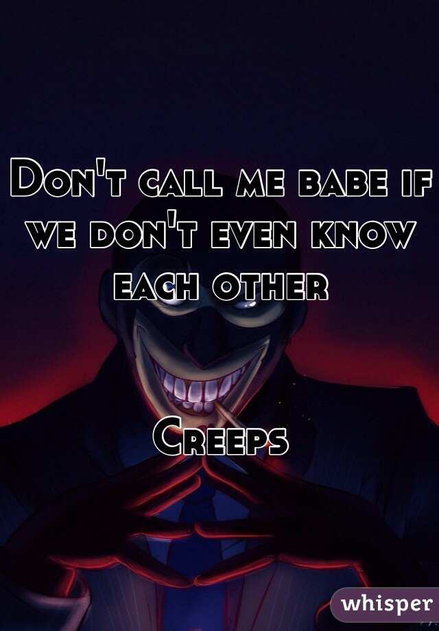 Don't call me babe if we don't even know each other    Creeps