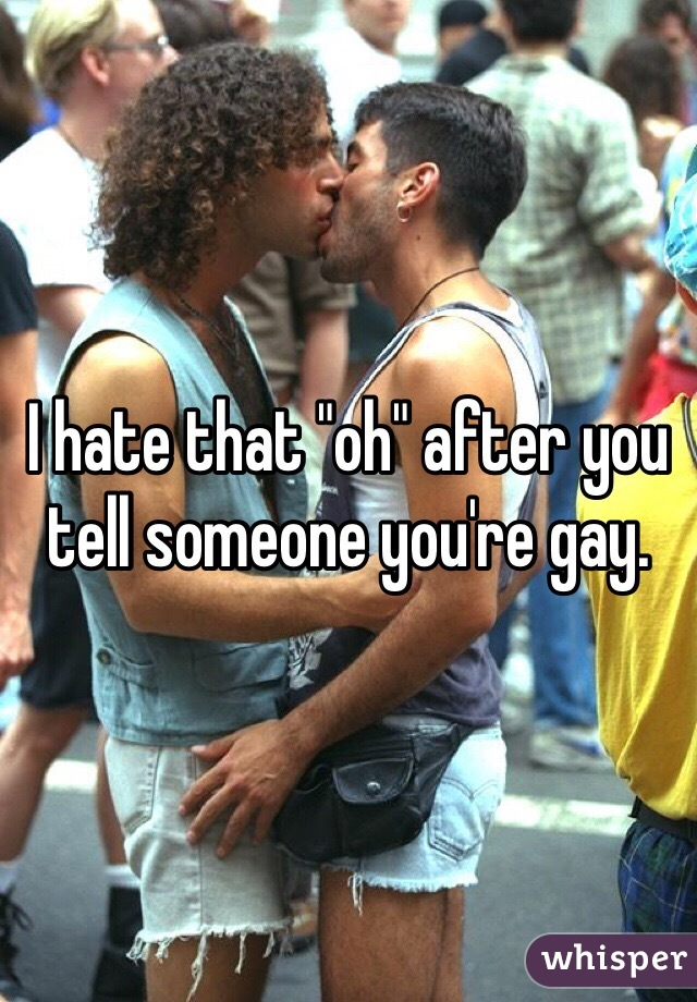 "I hate that ""oh"" after you tell someone you're gay."