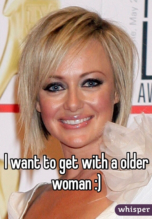 I want to get with a older woman :)