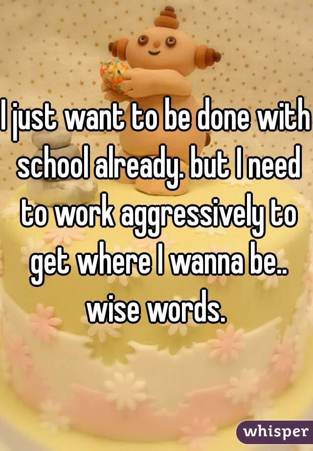 I just want to be done with school already. but I need to work aggressively to get where I wanna be.. wise words.