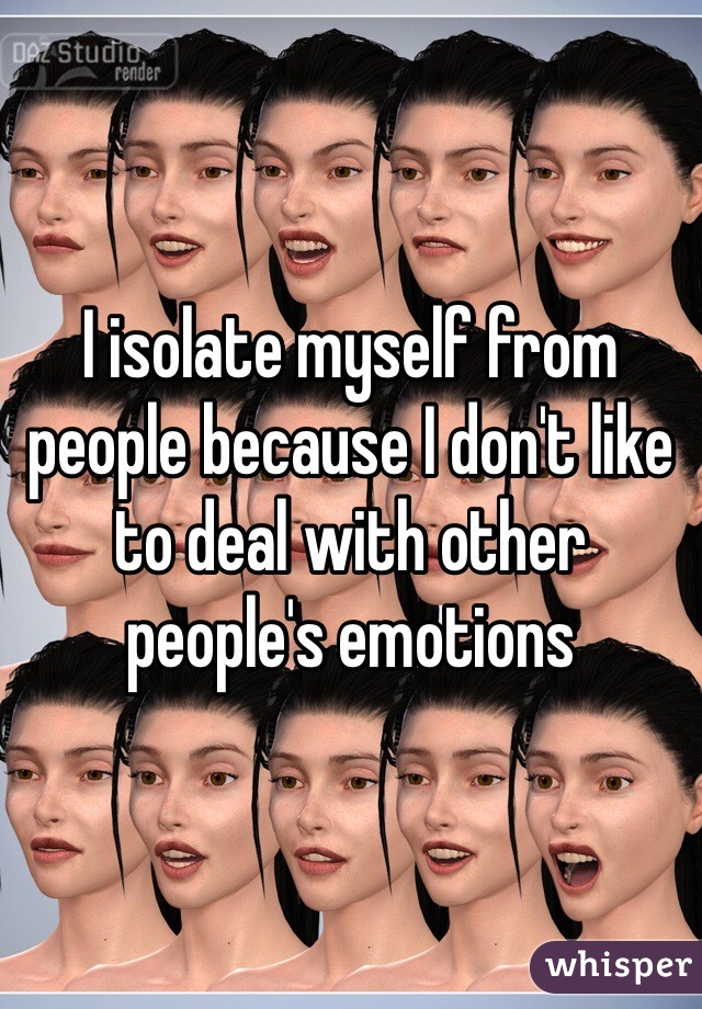 I isolate myself from people because I don't like to deal with other people's emotions