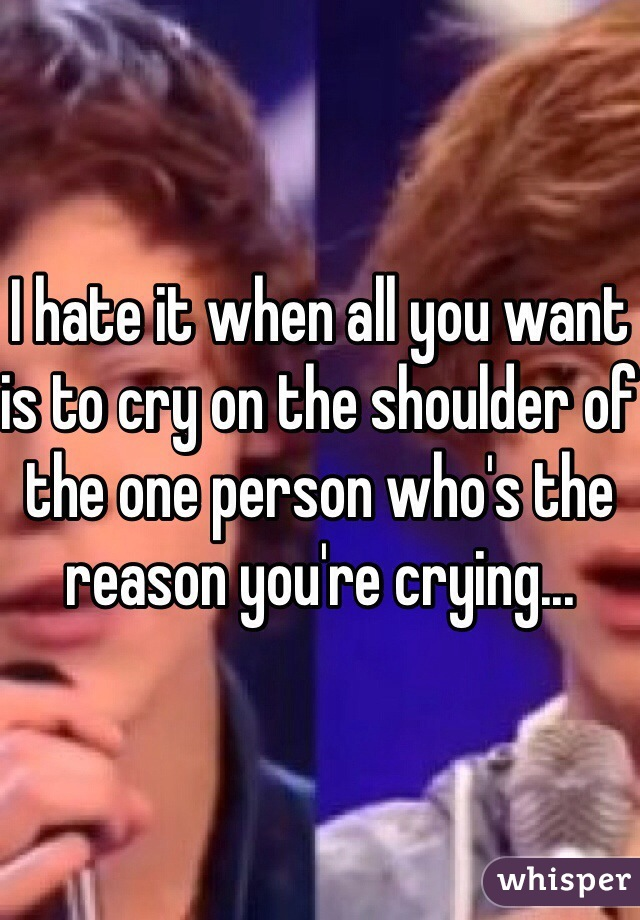 I hate it when all you want is to cry on the shoulder of the one person who's the reason you're crying...