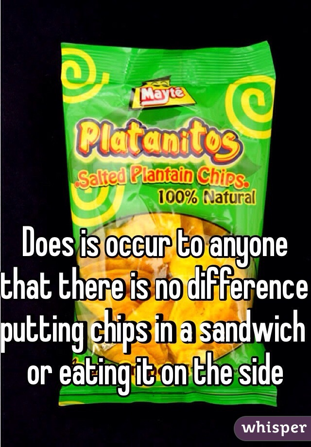 Does is occur to anyone that there is no difference putting chips in a sandwich or eating it on the side