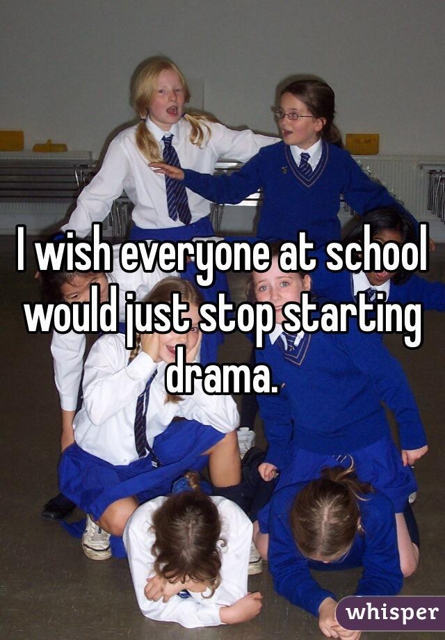 I wish everyone at school would just stop starting drama.