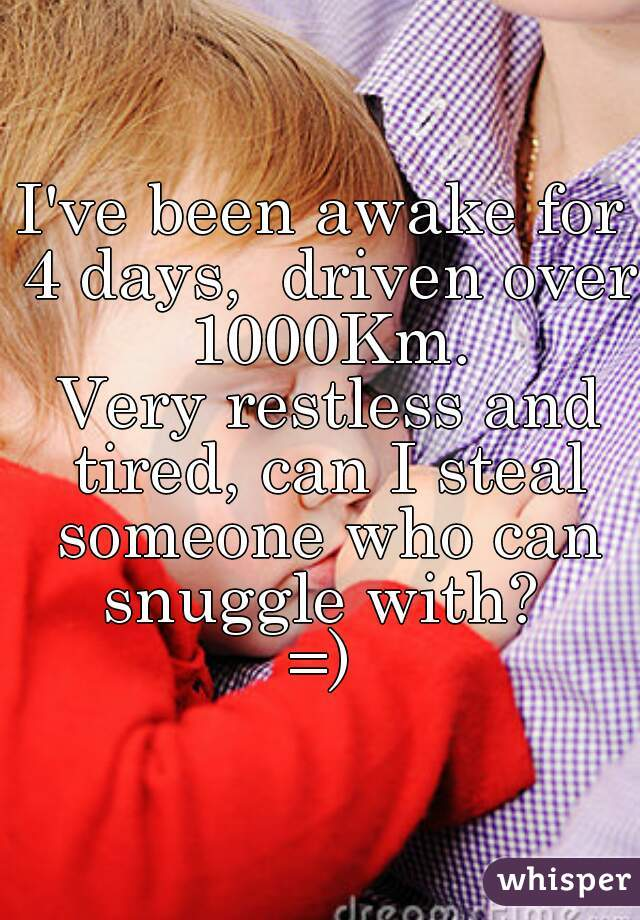 I've been awake for 4 days,  driven over 1000Km.  Very restless and tired, can I steal someone who can snuggle with?  =)
