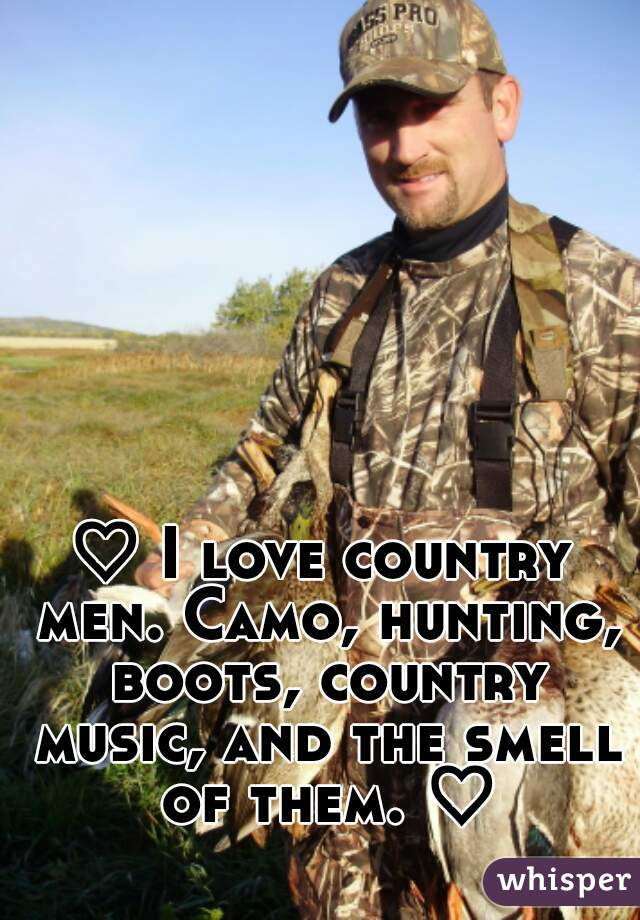 ♡ I love country men. Camo, hunting, boots, country music, and the smell of them. ♡