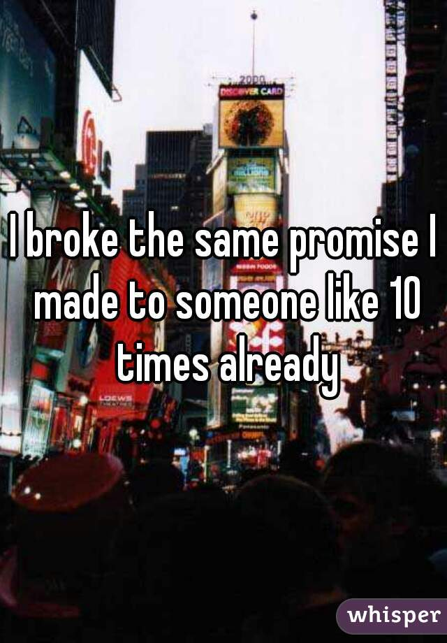 I broke the same promise I made to someone like 10 times already