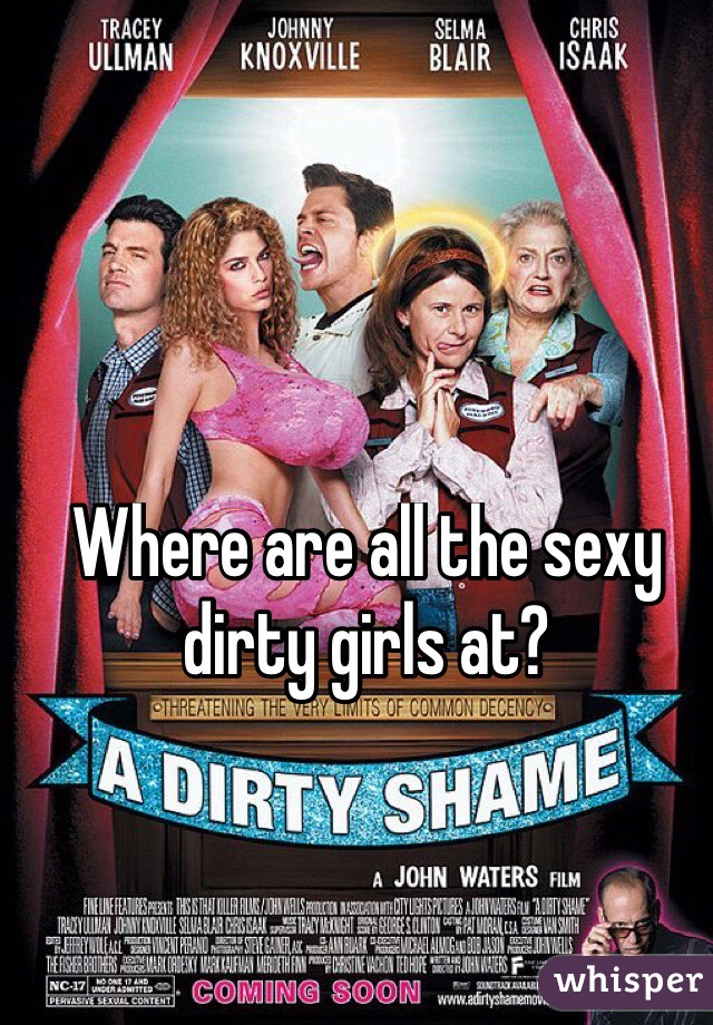Where are all the sexy dirty girls at?