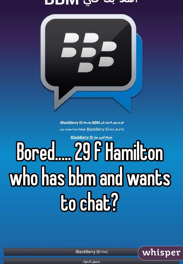 Bored..... 29 f Hamilton who has bbm and wants to chat?