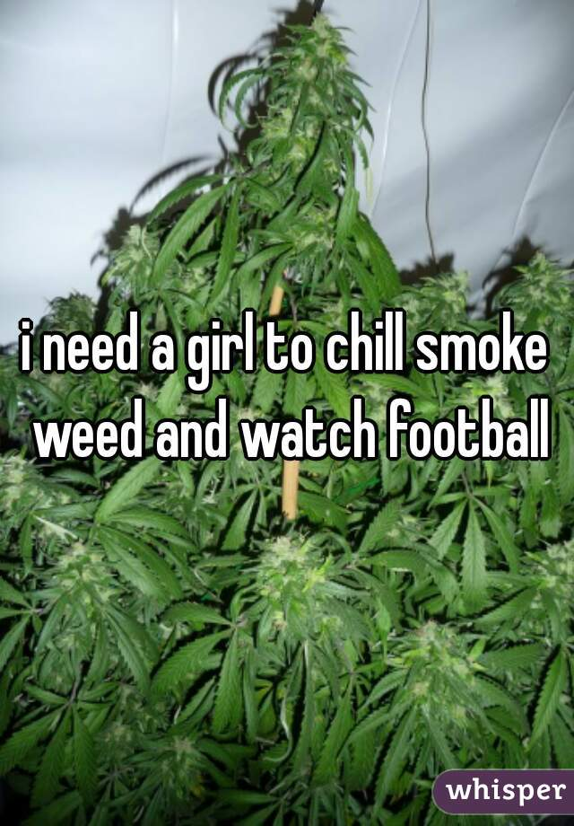 i need a girl to chill smoke weed and watch football