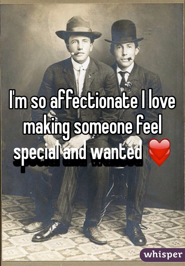I'm so affectionate I love making someone feel special and wanted ❤️