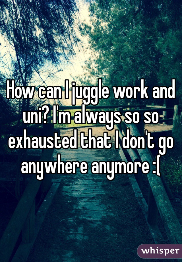 How can I juggle work and uni? I'm always so so exhausted that I don't go anywhere anymore :(