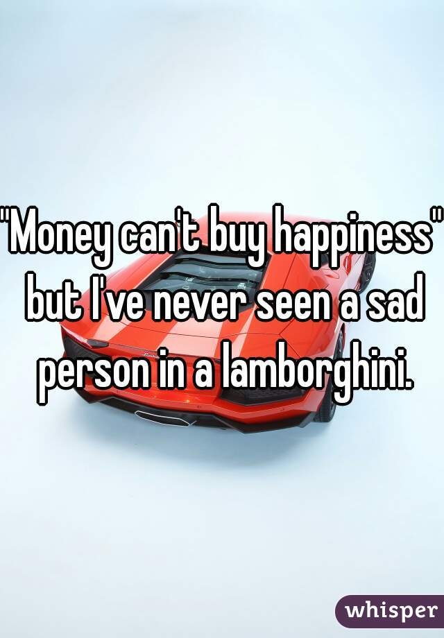 """""""Money can't buy happiness"""" but I've never seen a sad person in a lamborghini."""