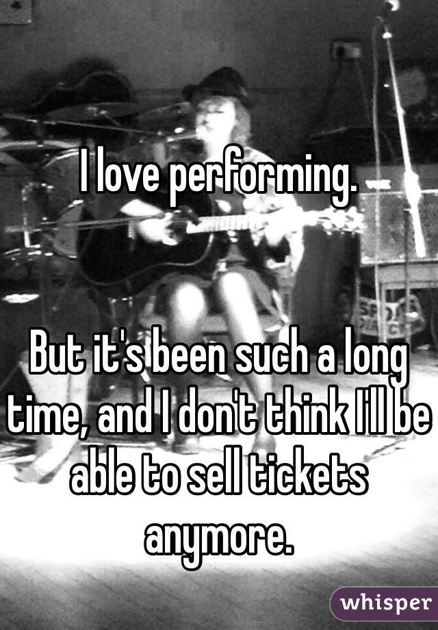 I love performing.   But it's been such a long time, and I don't think I'll be able to sell tickets anymore.