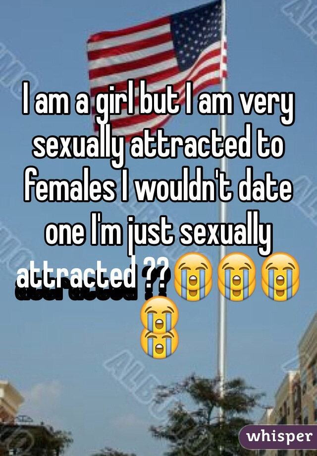 I am a girl but I am very sexually attracted to females I wouldn't date one I'm just sexually attracted ??😭😭😭😭