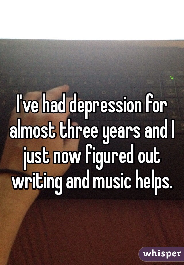 I've had depression for almost three years and I just now figured out writing and music helps.