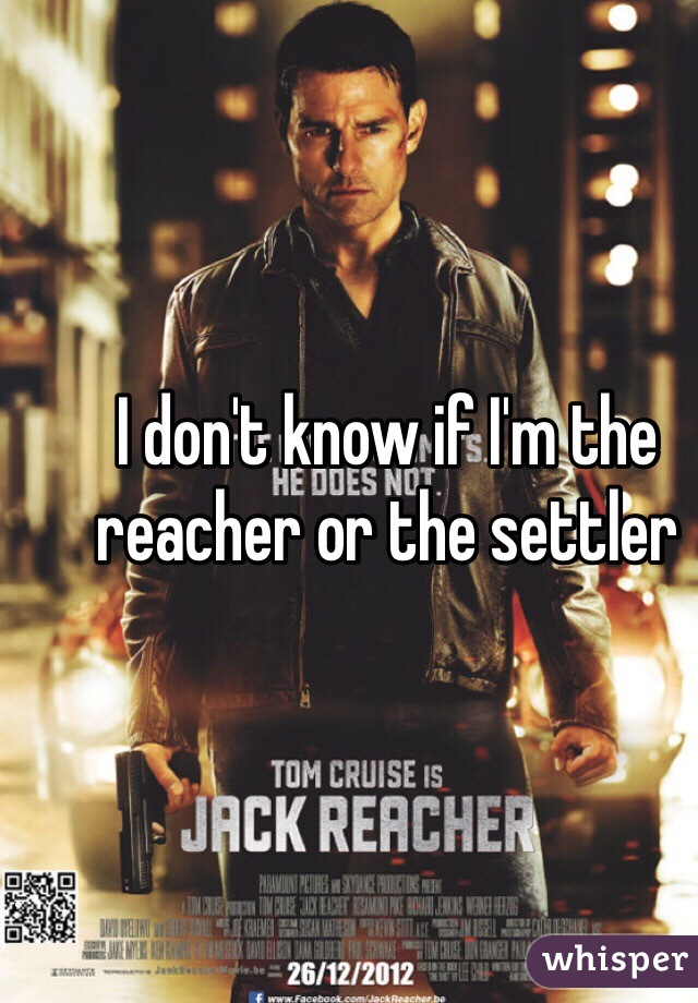 I don't know if I'm the reacher or the settler