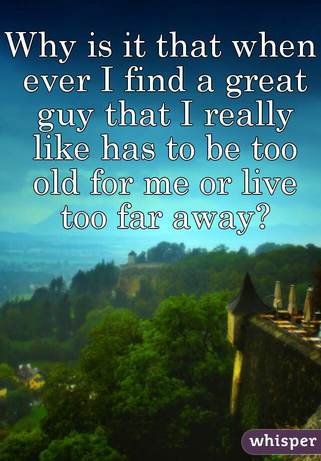 Why is it that when ever I find a great guy that I really like has to be too old for me or live too far away?