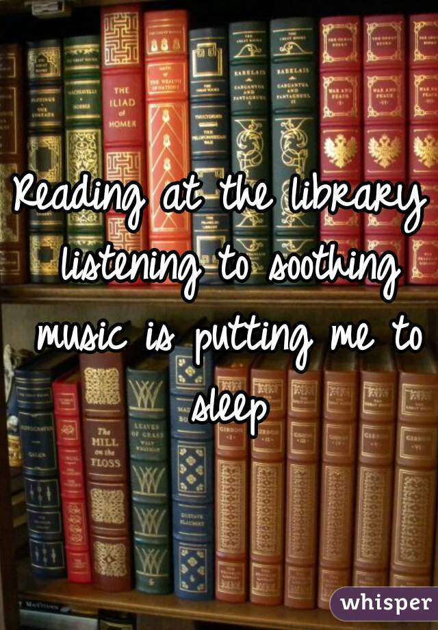 Reading at the library listening to soothing music is putting me to sleep