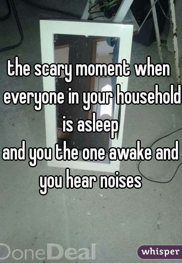 the scary moment when  everyone in your household is asleep  and you the one awake and you hear noises