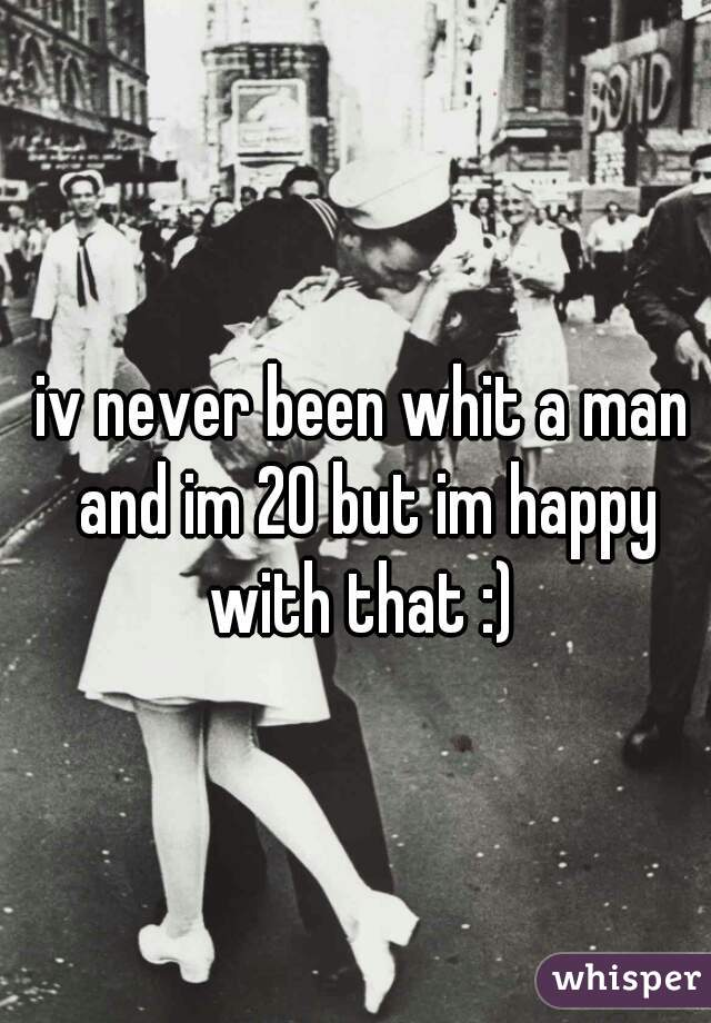 iv never been whit a man and im 20 but im happy with that :)