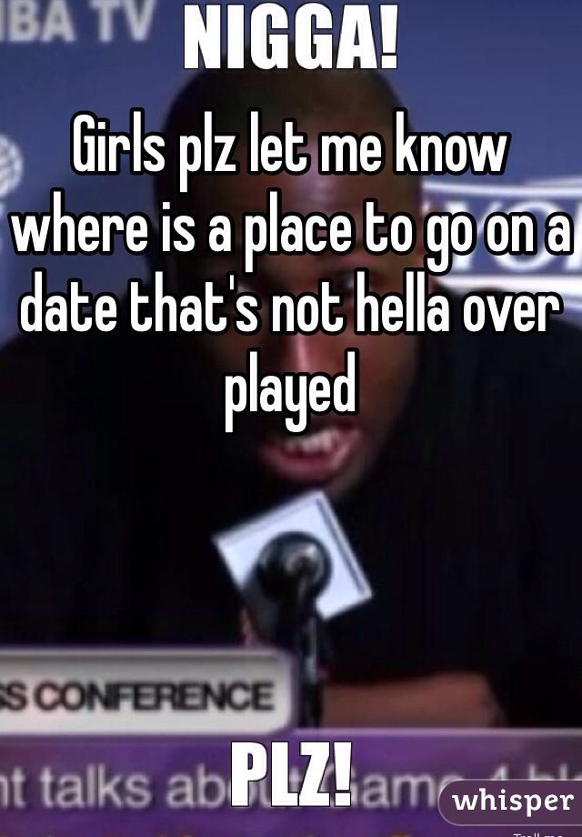 Girls plz let me know where is a place to go on a date that's not hella over played