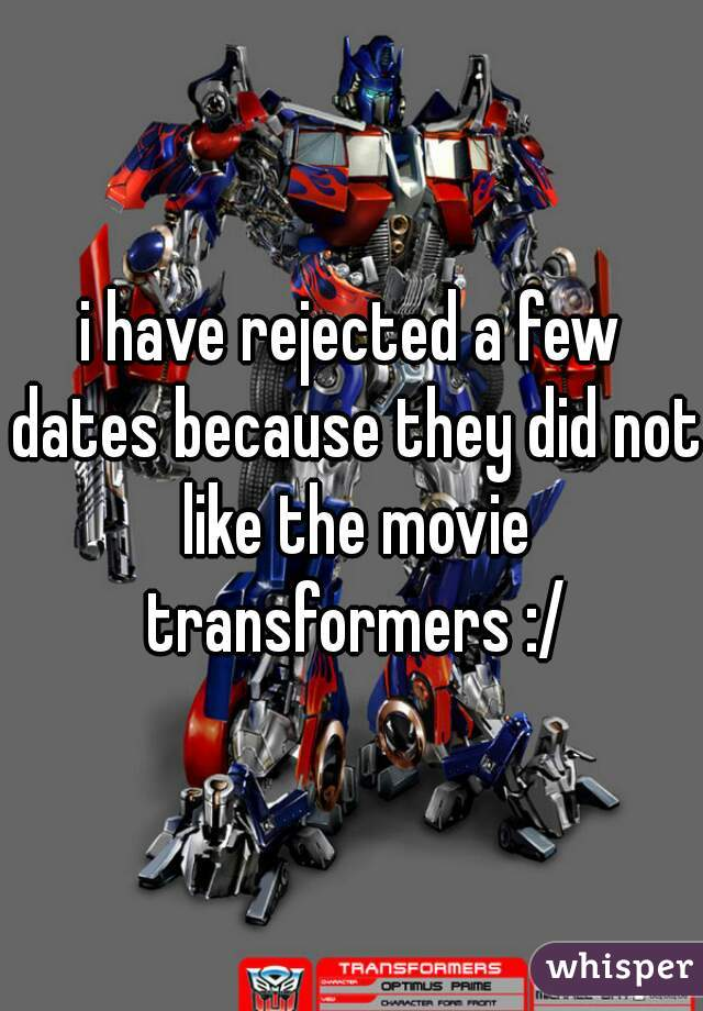 i have rejected a few dates because they did not like the movie transformers :/