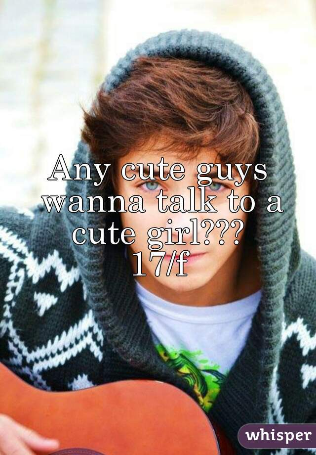 Any cute guys wanna talk to a cute girl???  17/f