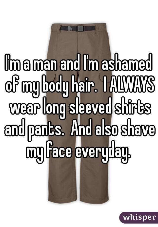 I'm a man and I'm ashamed of my body hair.  I ALWAYS wear long sleeved shirts and pants.  And also shave my face everyday.