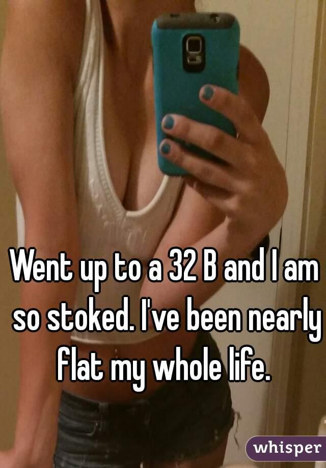 Went up to a 32 B and I am so stoked. I've been nearly flat my whole life.