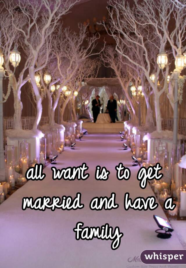 all want is to get married and have a family