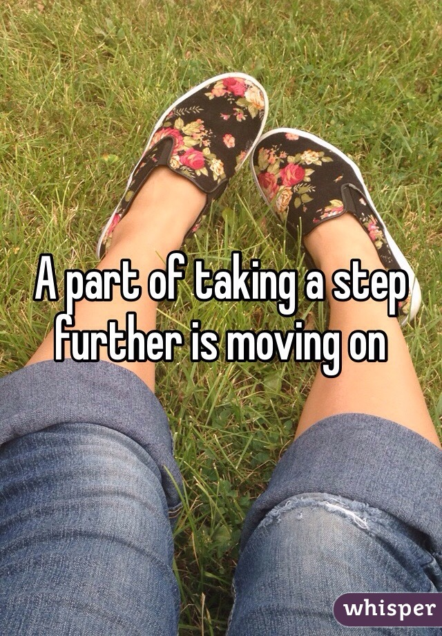 A part of taking a step further is moving on
