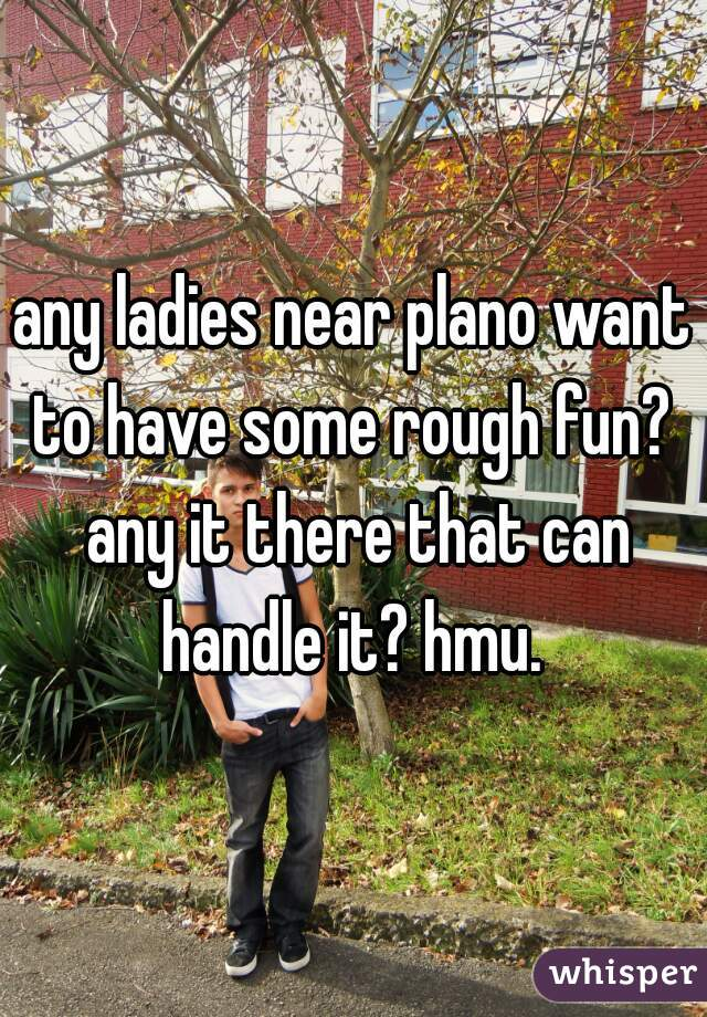 any ladies near plano want to have some rough fun?  any it there that can handle it? hmu.