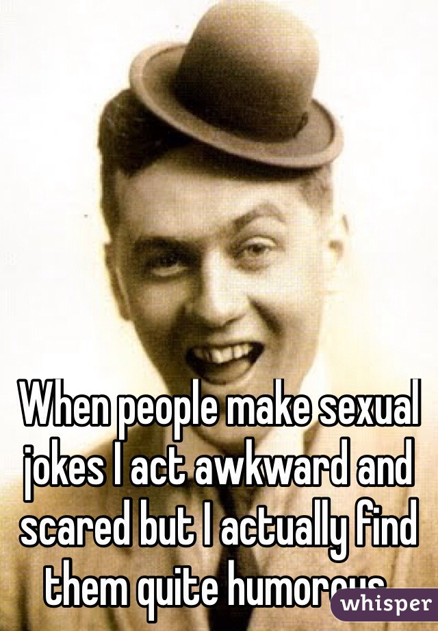 When people make sexual jokes I act awkward and scared but I actually find them quite humorous.