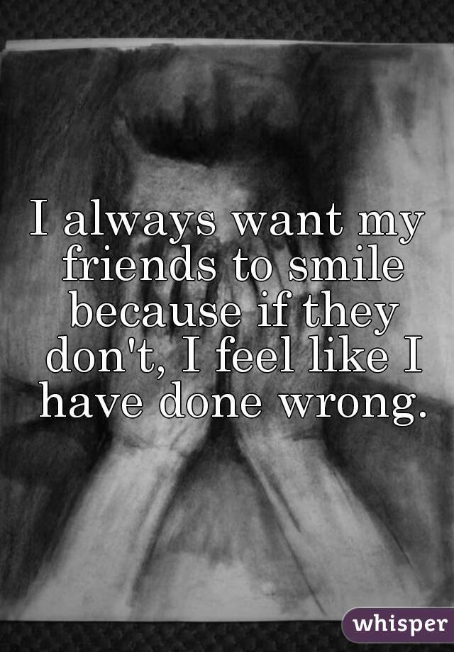 I always want my friends to smile because if they don't, I feel like I have done wrong.