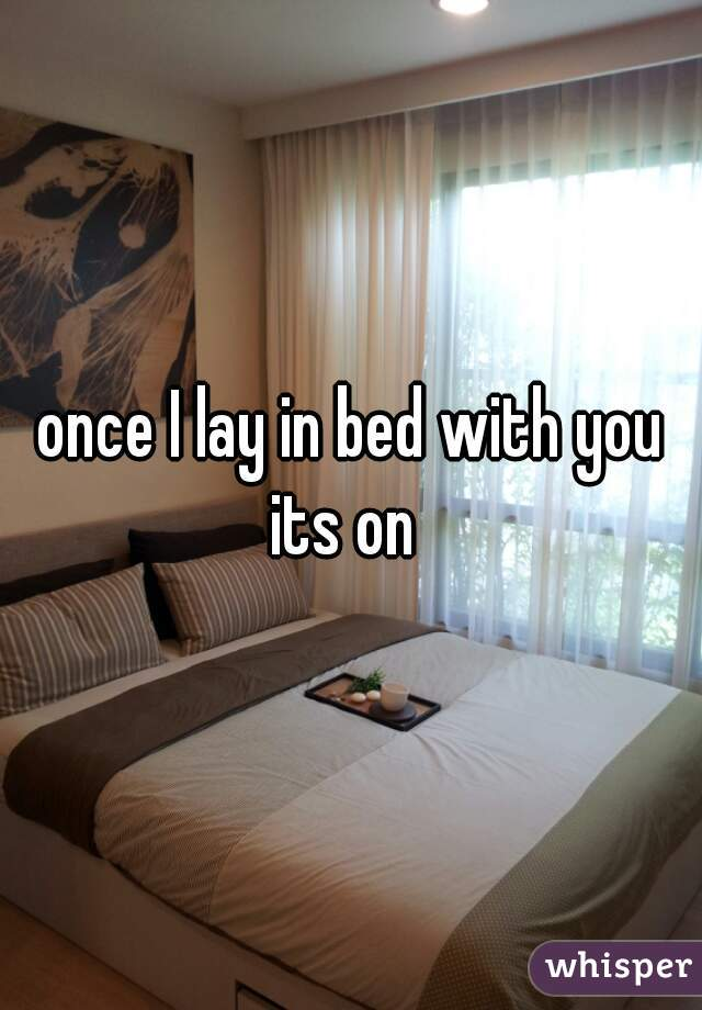 once I lay in bed with you its on