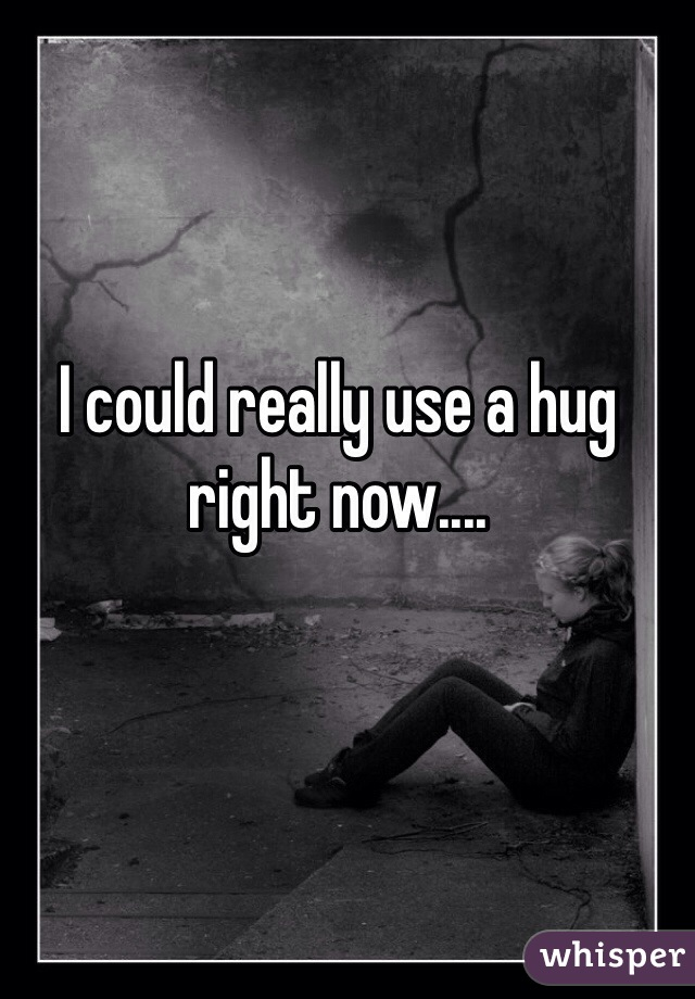 I could really use a hug right now....